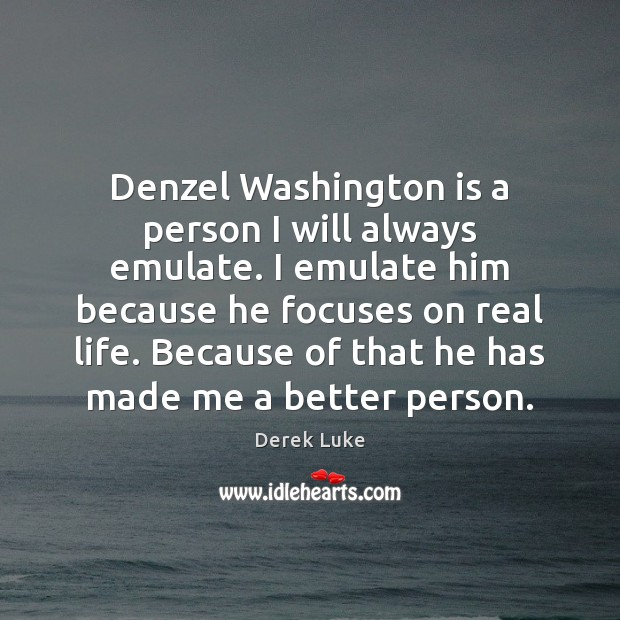 Denzel Washington is a person I will always emulate. I emulate him Image