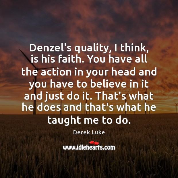 Denzel's quality, I think, is his faith. You have all the action Derek Luke Picture Quote