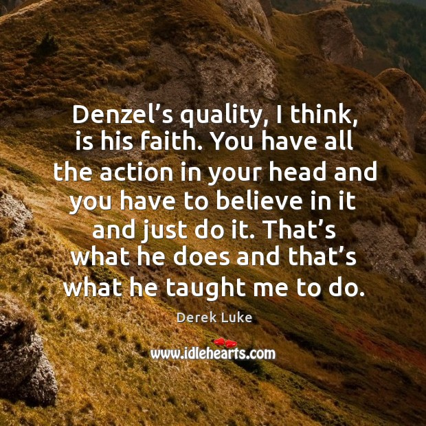Denzel's quality, I think, is his faith. You have all the action in your head and you have Derek Luke Picture Quote