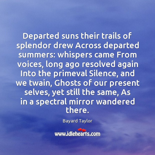 Departed suns their trails of splendor drew Across departed summers: whispers came Bayard Taylor Picture Quote