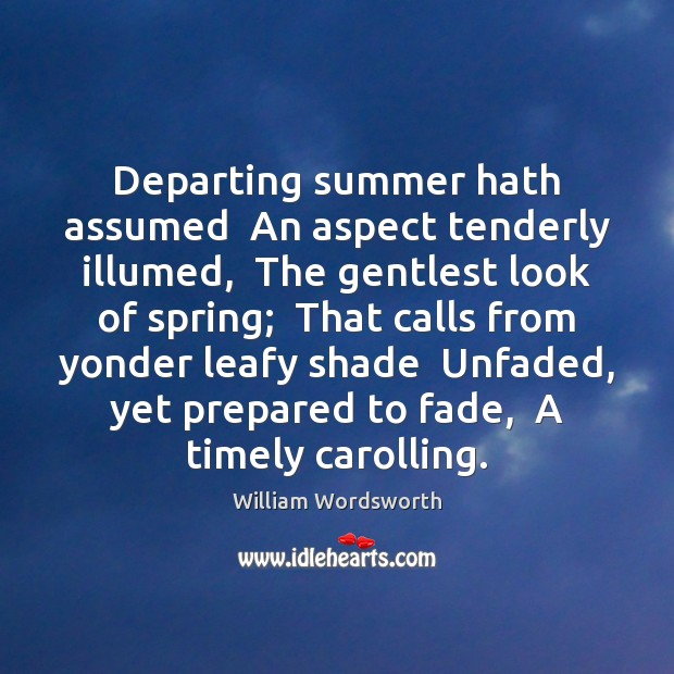 Departing summer hath assumed  An aspect tenderly illumed,  The gentlest look of Image