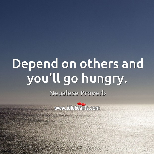 Image, Depend on others and you'll go hungry.