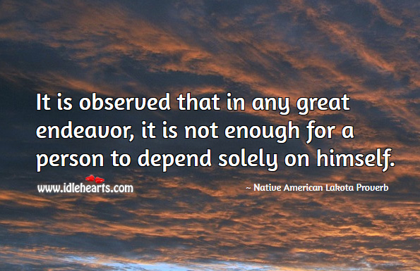 Image, It is observed that in any great endeavor, it is not enough for a person to depend solely on himself.