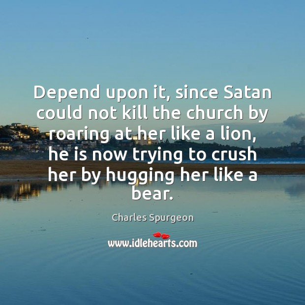 Depend upon it, since Satan could not kill the church by roaring Image