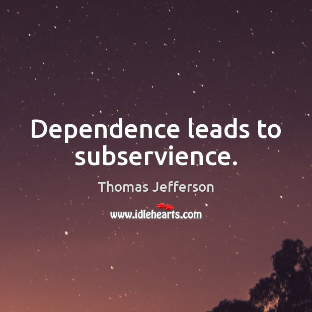 Dependence leads to subservience. Thomas Jefferson Picture Quote
