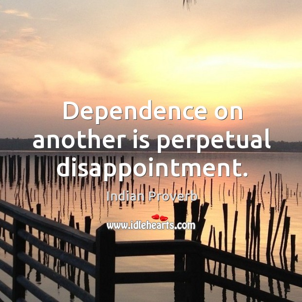 Dependence on another is perpetual disappointment. Image