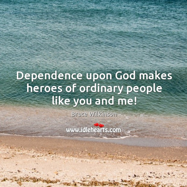 Dependence upon God makes heroes of ordinary people like you and me! Image
