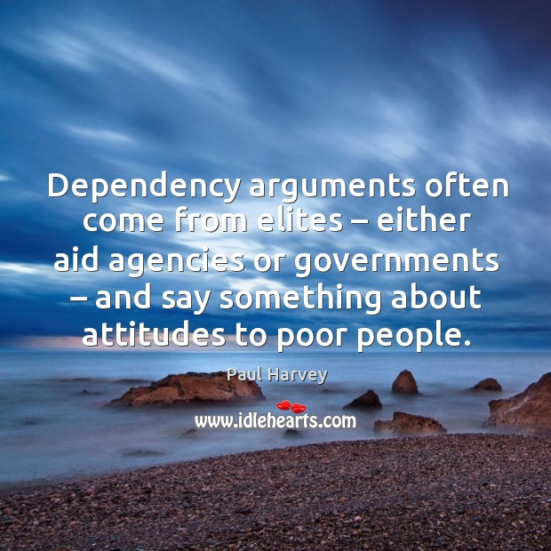 Dependency arguments often come from elites – either aid agencies or governments – and say something about attitudes to poor people. Paul Harvey Picture Quote