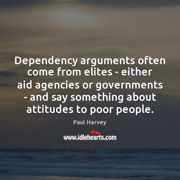 Dependency arguments often come from elites – either aid agencies or governments Paul Harvey Picture Quote