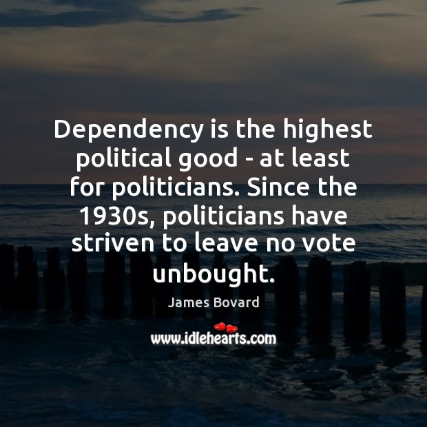 Dependency is the highest political good – at least for politicians. Since James Bovard Picture Quote