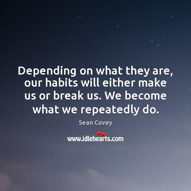 Depending on what they are, our habits will either make us or Image