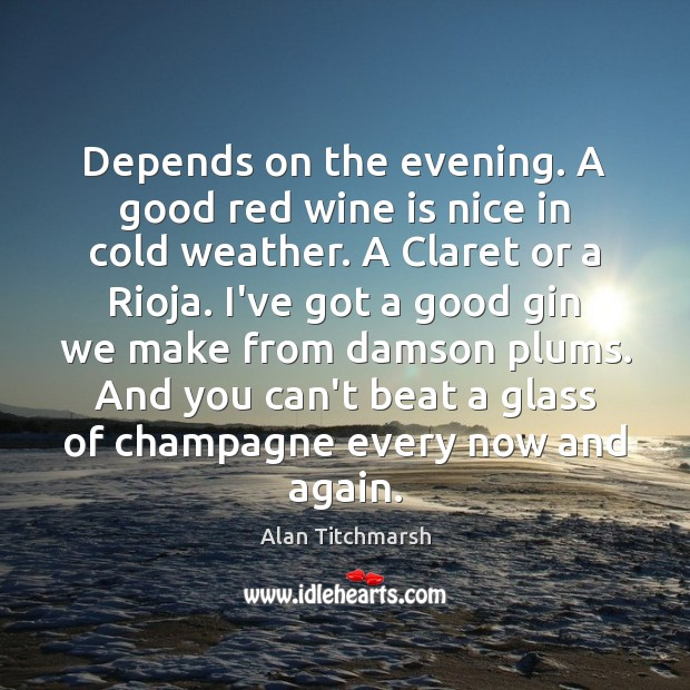 Depends on the evening. A good red wine is nice in cold Alan Titchmarsh Picture Quote