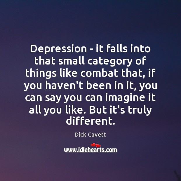 Depression – it falls into that small category of things like combat Dick Cavett Picture Quote