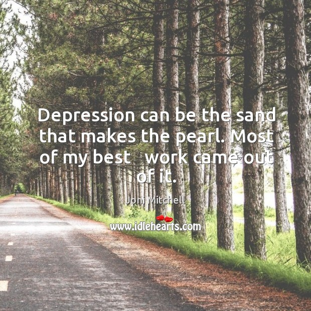 Image, Depression can be the sand that makes the pearl. Most of my best   work came out of it.