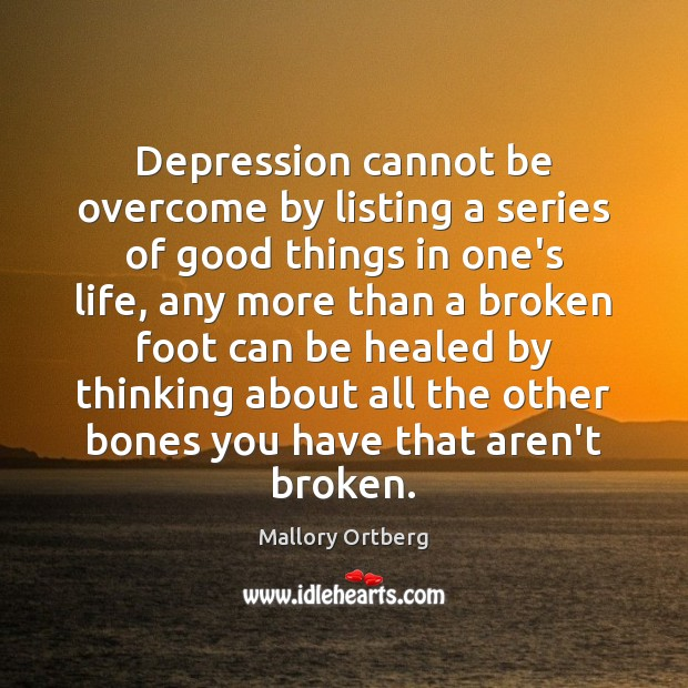 Depression cannot be overcome by listing a series of good things in Mallory Ortberg Picture Quote