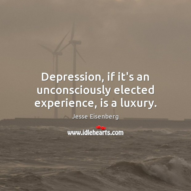 Depression, if it's an unconsciously elected experience, is a luxury. Image