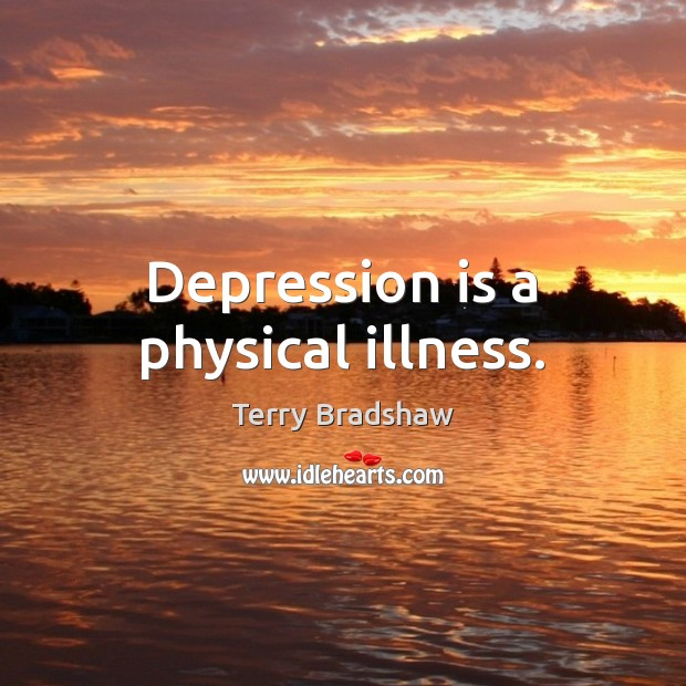 Depression is a physical illness. Depression Quotes Image