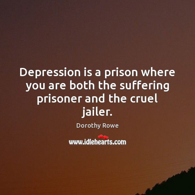 Depression is a prison where you are both the suffering prisoner and the cruel jailer. Depression Quotes Image