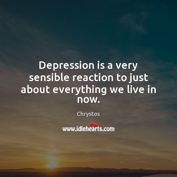 Depression is a very sensible reaction to just about everything we live in now. Depression Quotes Image