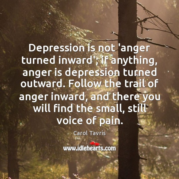 Depression is not 'anger turned inward'; if anything, anger is depression turned Depression Quotes Image