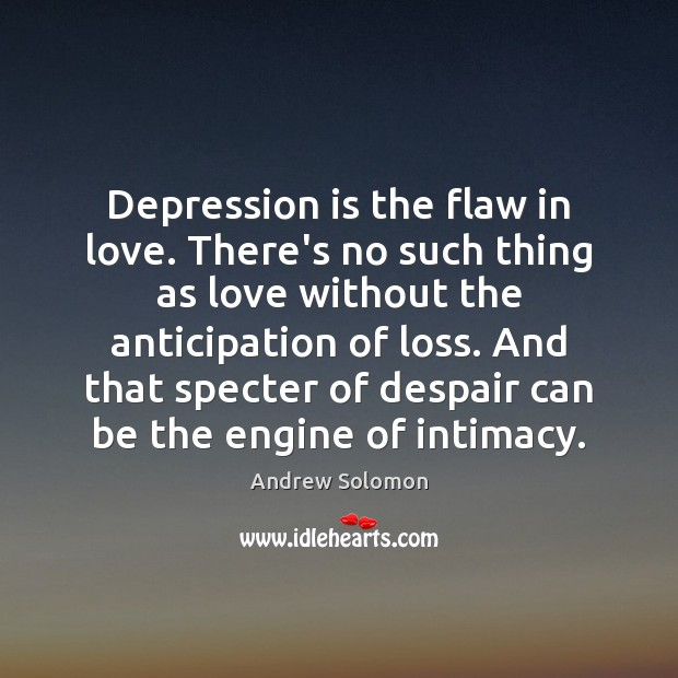 Depression is the flaw in love. There's no such thing as love Depression Quotes Image