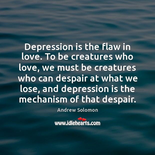 Depression is the flaw in love. To be creatures who love, we Depression Quotes Image