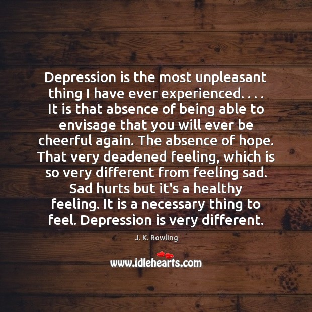 Depression is the most unpleasant thing I have ever experienced. . . . It is J. K. Rowling Picture Quote