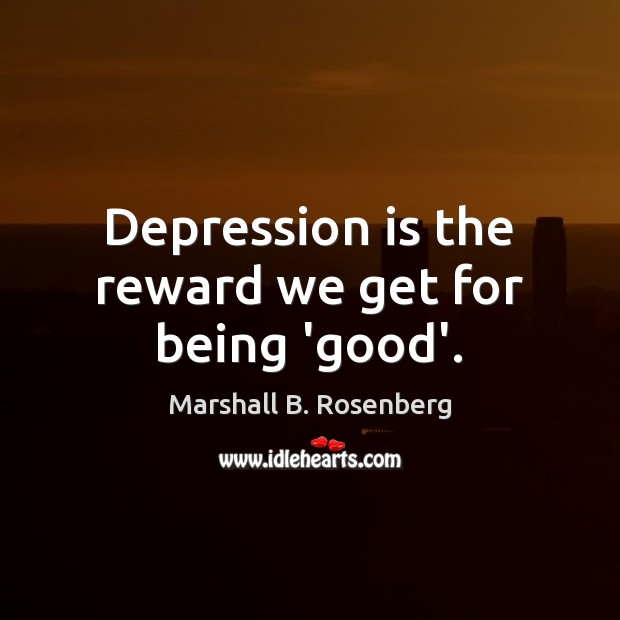 Depression is the reward we get for being 'good'. Marshall B. Rosenberg Picture Quote