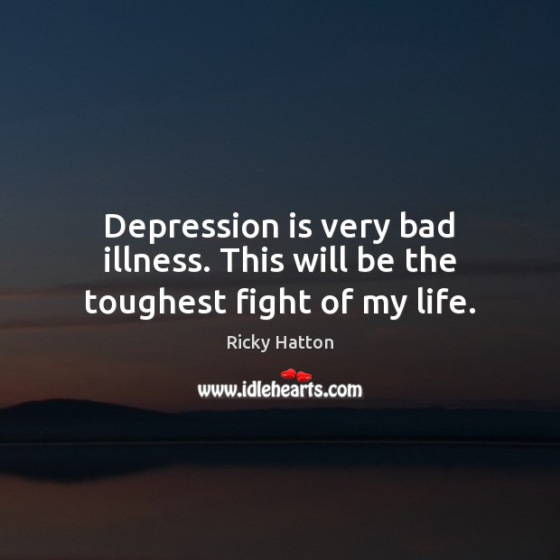 Depression is very bad illness. This will be the toughest fight of my life. Depression Quotes Image