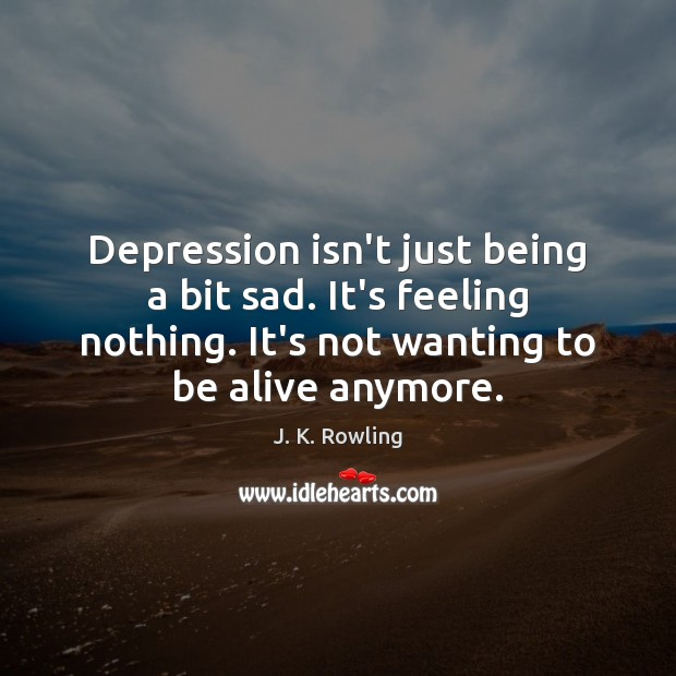 Depression isn't just being a bit sad. It's feeling nothing. It's not Depression Quotes Image