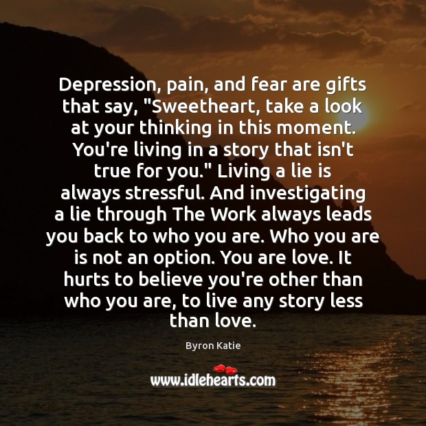 "Depression, pain, and fear are gifts that say, ""Sweetheart, take a look Byron Katie Picture Quote"