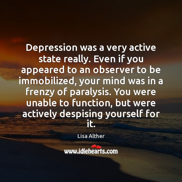 Depression was a very active state really. Even if you appeared to Lisa Alther Picture Quote