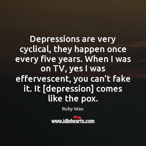 Depressions are very cyclical, they happen once every five years. When I Ruby Wax Picture Quote