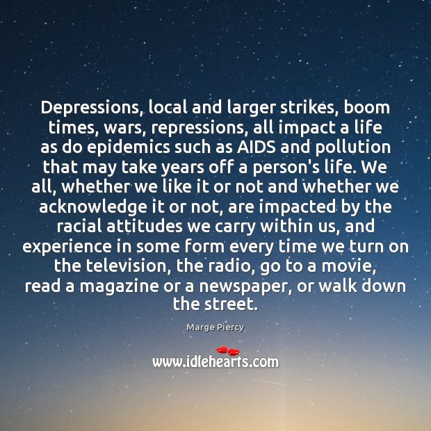 Depressions, local and larger strikes, boom times, wars, repressions, all impact a Marge Piercy Picture Quote