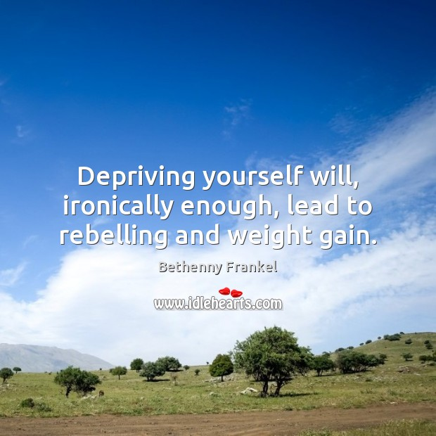 Depriving yourself will, ironically enough, lead to rebelling and weight gain. Image