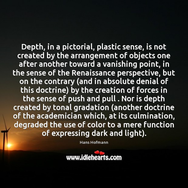 Depth, in a pictorial, plastic sense, is not created by the arrangement Hans Hofmann Picture Quote