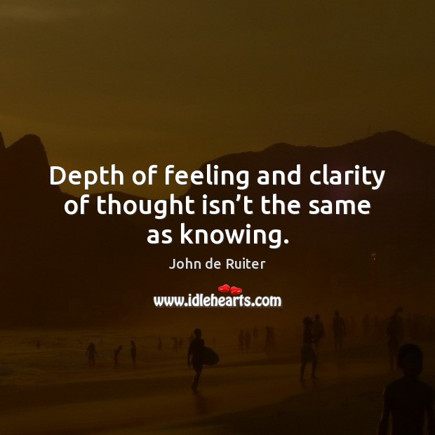 Depth of feeling and clarity of thought isn't the same as knowing. Image