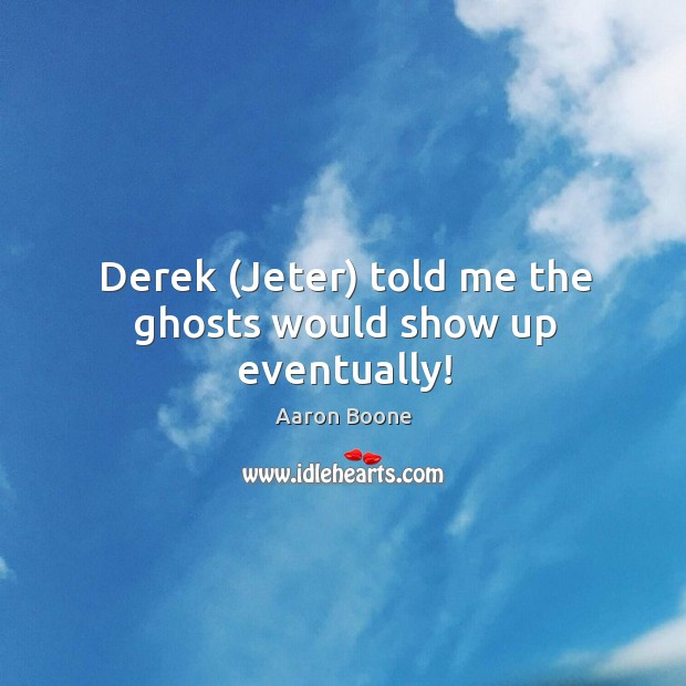 Derek (Jeter) told me the ghosts would show up eventually! Aaron Boone Picture Quote