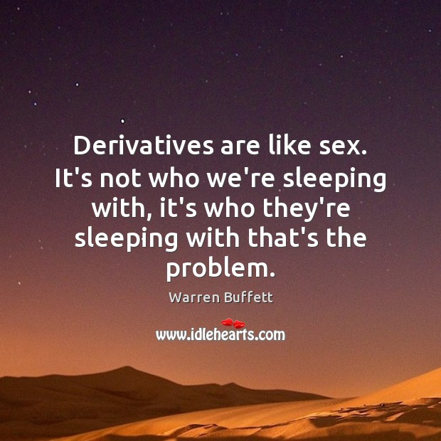 Derivatives are like sex. It's not who we're sleeping with, it's who Image