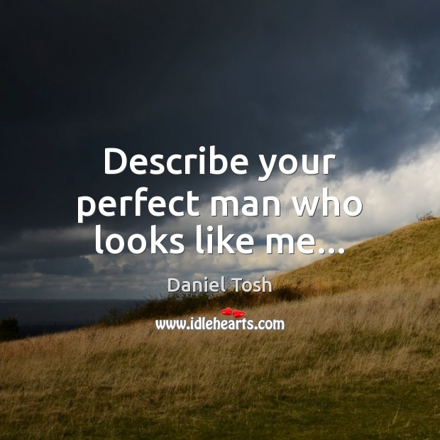 Describe your perfect man who looks like me… Daniel Tosh Picture Quote