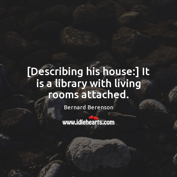 [Describing his house:] It is a library with living rooms attached. Bernard Berenson Picture Quote