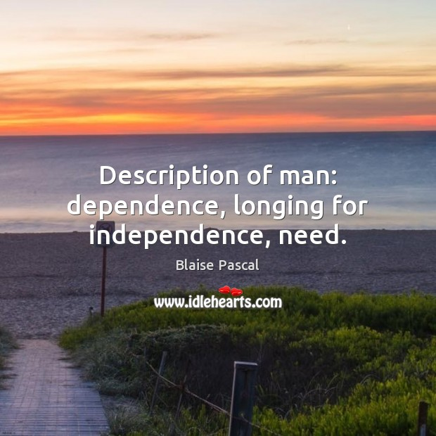 Description of man: dependence, longing for independence, need. Blaise Pascal Picture Quote