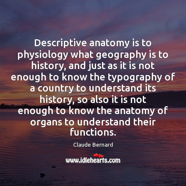 Image, Descriptive anatomy is to physiology what geography is to history, and just