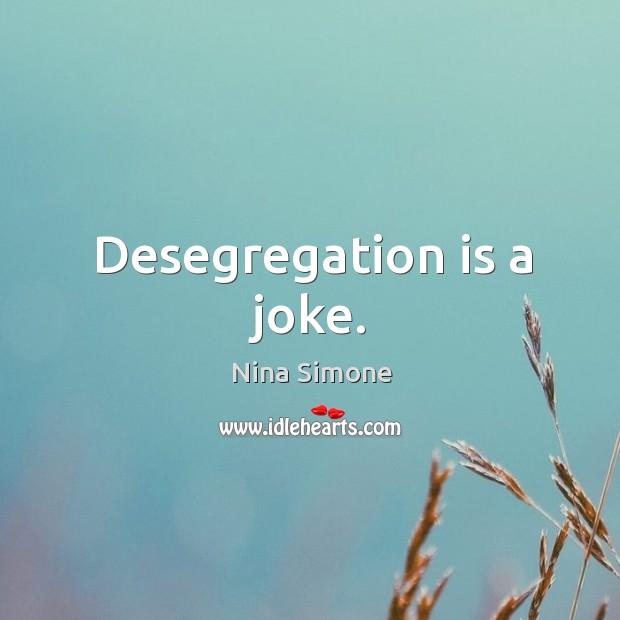 Desegregation is a joke. Nina Simone Picture Quote