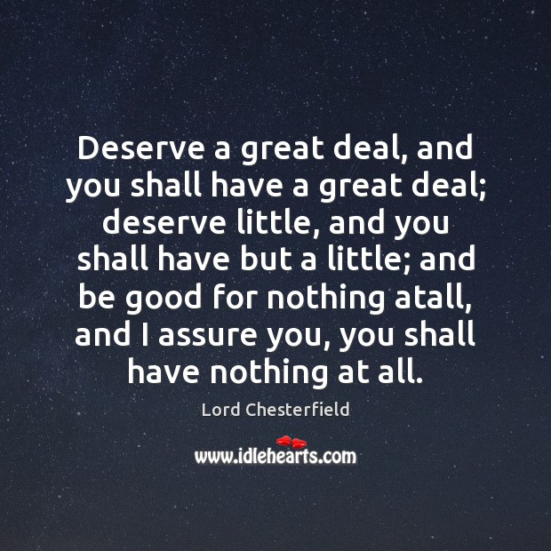 Deserve a great deal, and you shall have a great deal; deserve Lord Chesterfield Picture Quote