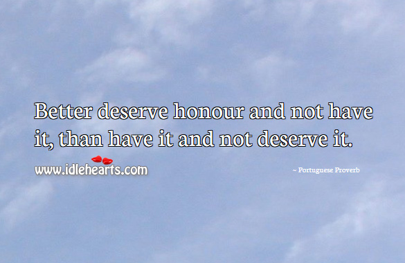 Better deserve honour and not have it, than have it and not deserve it. Portuguese Proverbs Image