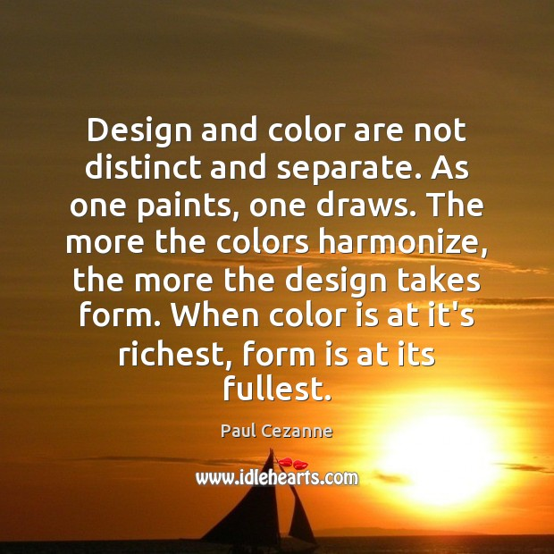 Design and color are not distinct and separate. As one paints, one Paul Cezanne Picture Quote