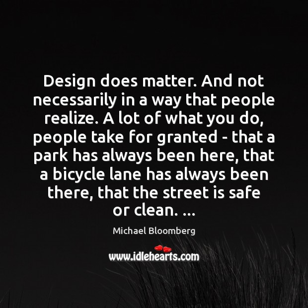 Design does matter. And not necessarily in a way that people realize. Michael Bloomberg Picture Quote
