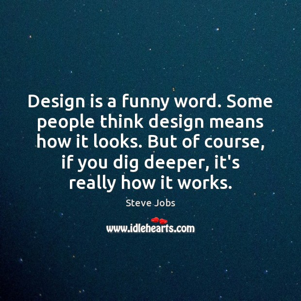 Design is a funny word. Some people think design means how it Steve Jobs Picture Quote