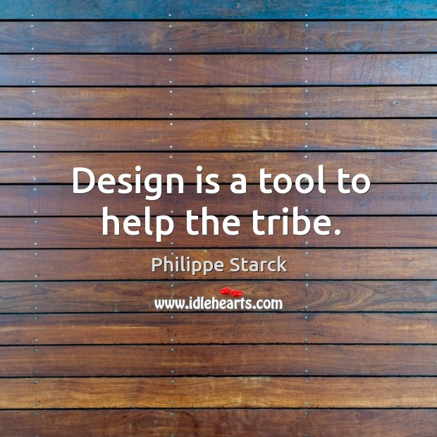 Design is a tool to help the tribe. Philippe Starck Picture Quote